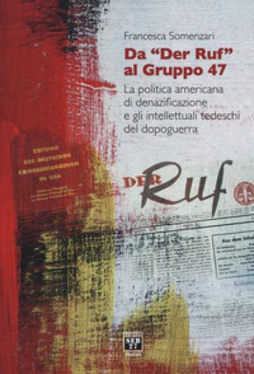Da «Der Ruf» al Gruppo 47. La politica americana di denazificazione e gli intellettuali tedeschi del dopoguerra - Francesca Somenzari |