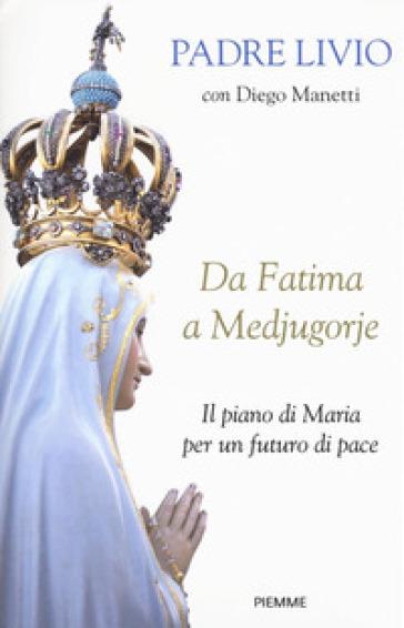 Da Fatima a Medjugorje. Il piano di Maria per un futuro di pace - Livio Fanzaga |