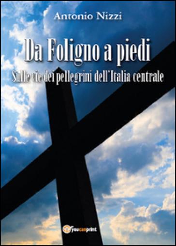Da Foligno a piedi. Sulle vie dei pellegrini dell'Italia centrale - Antonio Nizzi |