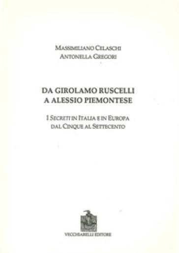 Da Girolamo Ruscelli a Alessio Piemontese. I secreti in Italia e in Europa dal Cinque al Settecento - Massimiliano Celaschi  