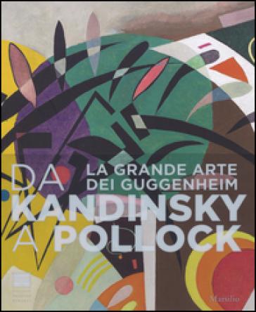 Da Kandinsky a Pollock. La grande arte dei Guggenheim. Catalogo della mostra (Firenze, 19 marzo-24 luglio 2016) - S. Tobin  