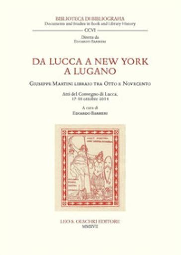 Da Lucca a New York a Lugano. Giuseppe Martini libraio tra Otto e Novecento. Atti del Convegno (Lucca, 17-18 ottobre 2014) - E. Barbieri pdf epub