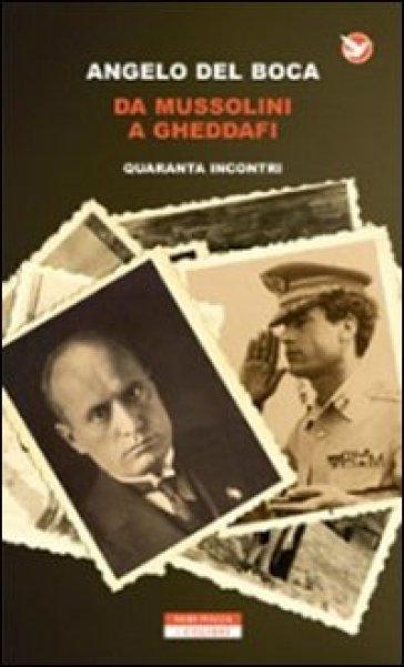 Da Mussolini a Gheddafi. Quaranta incontri - Angelo Del Boca  