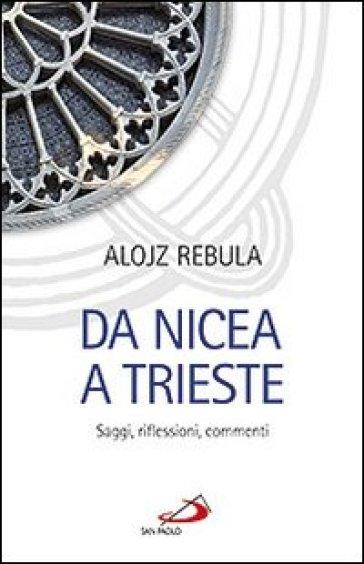 Da Nicea a Trieste. Saggi, riflessioni, commenti - Alojz Rebula  
