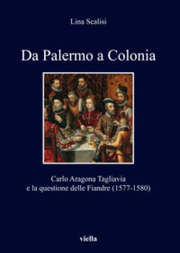 Da Palermo a Colonia. Carlo Aragona Tagliavia e la questione delle Fiandre (1577-1580) - Lina Scalisi | Rochesterscifianimecon.com