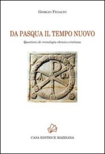 Da Pasqua il tempo nuovo. Questioni di cronologia ebraico-cristiana - Giorgio Fedalto  