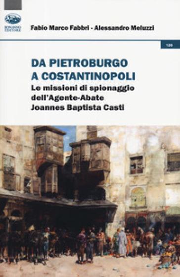 Da Pietroburgo a Costantinopoli. Le missioni di spionaggio dell'Agente-Abate Joannes Baptista Casti - Fabio Marco Fabbri |