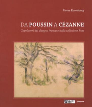 Da Poussin a Cézanne. Capolavori del disegno francese dalla collezione Prat. Catalogo della mostra (Venezia, 18 marzo-4 giugno 2017; Tolosa 23 giugno-1 ottobre 2017). Ediz. a colori - Pierre Rosenberg |