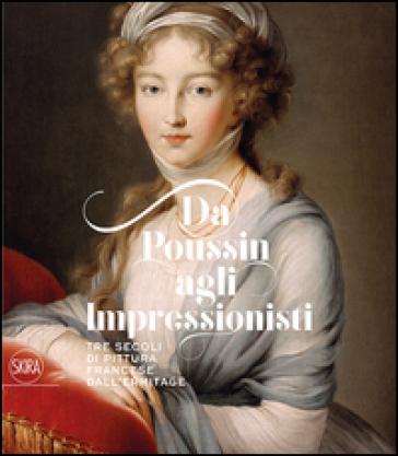 Da Poussin agli Impressionisti. Tre secoli di pittura francese dall'Ermitage. Ediz. illustrata