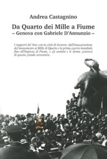 Da Quarto dei Mille a Fiume. Genova con Gabriele D'Annunzio. Ediz. illustrata - Andrea Castagnino | Kritjur.org