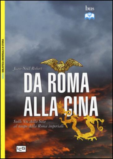 Da Roma alla Cina. Sulle vie della seta al tempo della Roma imperiale - Jean-Noel Robert |