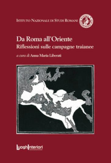 Da Roma all'Oriente. Riflessioni sulle campagne traianee - A. M. Liberati |
