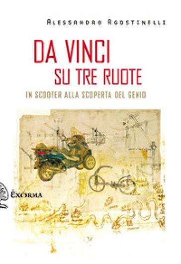 Da Vinci su tre ruote. In scooter alla scoperta del genio - Alessandro Agostinelli | Rochesterscifianimecon.com