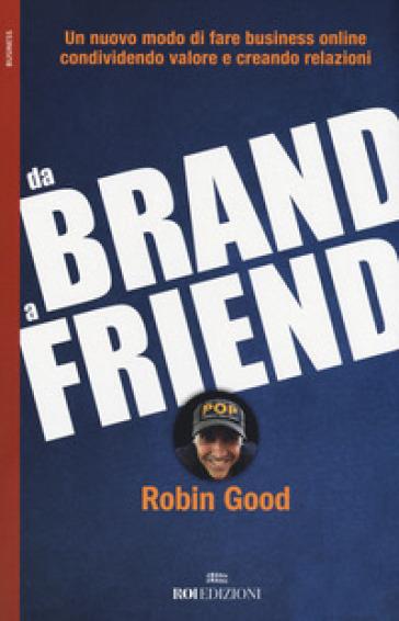 Da brand a friend. Un nuovo modo di fare business online condividendo valore e creando relazioni - Robin Good | Thecosgala.com