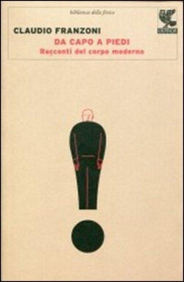 Da capo a piedi. Racconti del corpo moderno - Claudio Franzoni |
