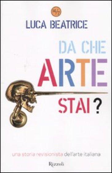 Da che arte stai? Una storia revisionista dell'arte italiana - Luca Beatrice   Jonathanterrington.com