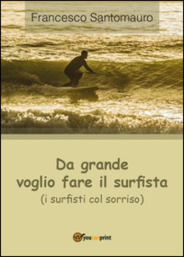 Da grande voglio fare il surfista (i surfisti col sorriso) - Francesco Santomauro |