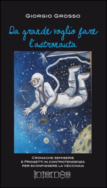 Da grande voglio fare l'astronauta. Cronache semiserie e progetti in controtendenza per sconfiggere la vecchiaia - Giorgio Grosso   Kritjur.org