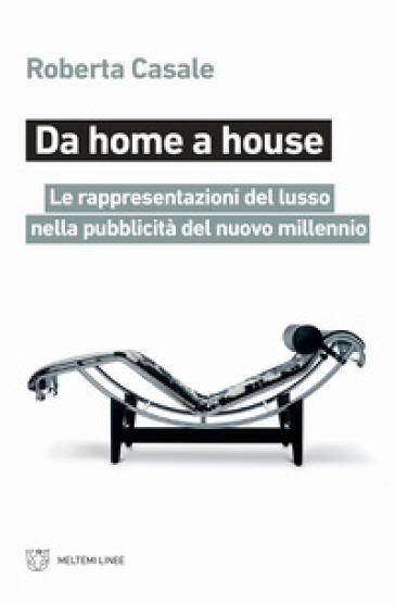 Da home a house. Le rappresentazioni del lusso nella pubblicità del nuovo millennio - Roberta Casale |