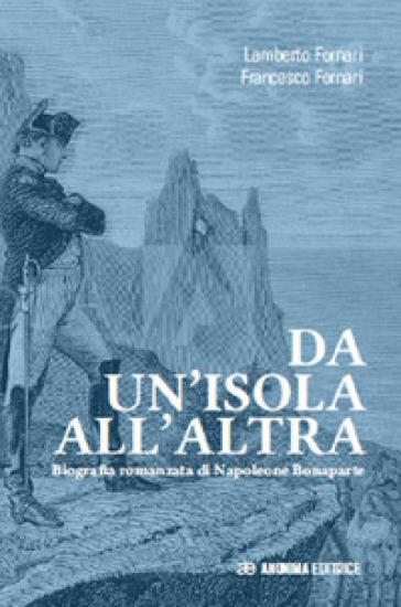 Da un'isola all'altra. Biografia romanzata di Napoleone Bonaparte - Lamberto Fornari  