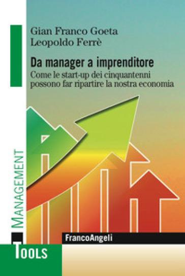 Da manager a imprenditore. Come le start-up dei cinquantenni possono far ripartire la nostra economia - Gian Franco Goeta |
