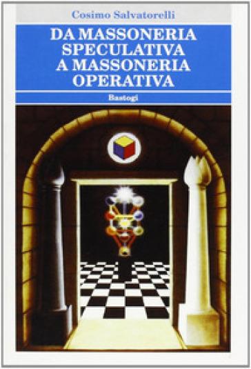 Da massoneria speculativa a massoneria operativa - Cosimo Salvatorelli |