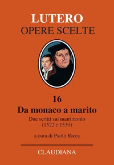 Da monaco a marito. Due scritti sul matrimonio (1522 e 1530) - Martin Lutero | Rochesterscifianimecon.com