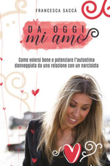Da oggi mi amo. Come volersi bene e potenziare l'autostima danneggiata da una relazione con un narcisista - Francesca Saccà | Thecosgala.com