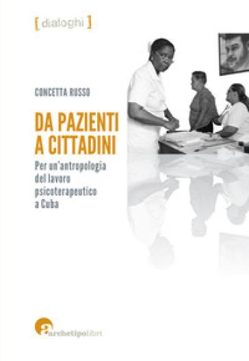 Da pazienti a cittadini. Per un'antropologia del lavoro psicoterapeutico a Cuba - Concetta Russo | Rochesterscifianimecon.com