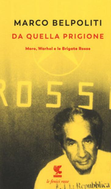 Da quella prigione. Moro, Warhol e le Brigate Rosse - Marco Belpoliti   Thecosgala.com