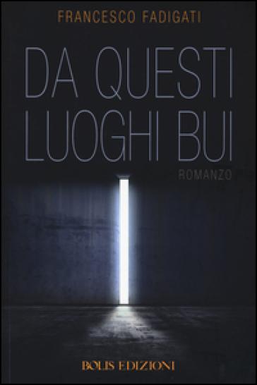 Da questi luoghi bui - Francesco Fadigati |