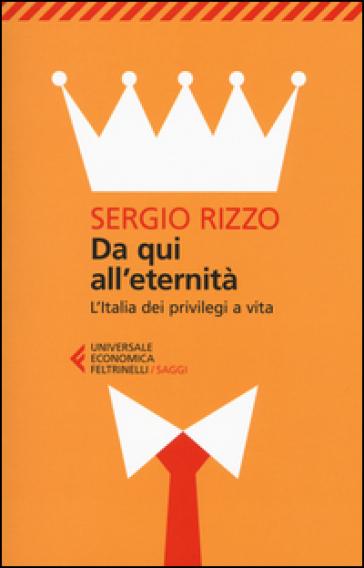 Da qui all'eternità. L'Italia dei privilegi a vita - Sergio Rizzo |