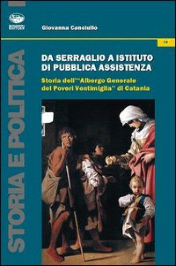 Da serraglio a istituto di pubblica assistenza. Storia dell'«Albergo generale dei poveri Ventimiglia» di Catania - Giovanna Canciullo |