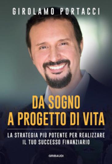 Da sogno a progetto di vita. La strategia più potente per realizzare il tuo successo finanziario - Girolamo Portacci | Thecosgala.com