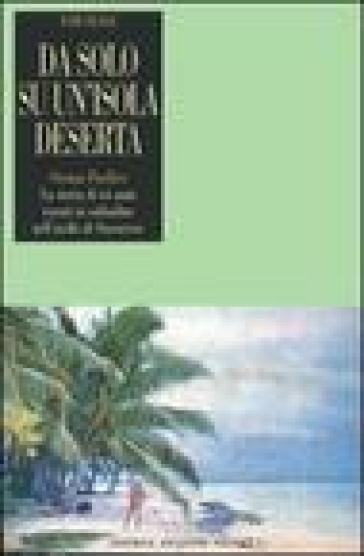 Da solo su un'isola deserta. Oceano Pacifico. La storia di sei anni vissuti in solitudine nell'atollo di Suwarrow - Tom Neale | Rochesterscifianimecon.com