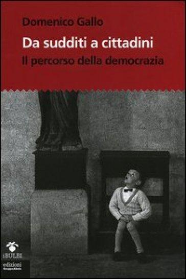 Da sudditi a cittadini. Il percorso della democrazia. Con CD-Rom - Domenico Gallo | Jonathanterrington.com