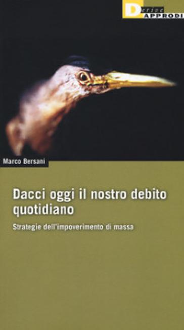 Dacci oggi il nostro debito quotidiano. Strategie dell'impoverimento di massa - Marco Bersani | Ericsfund.org