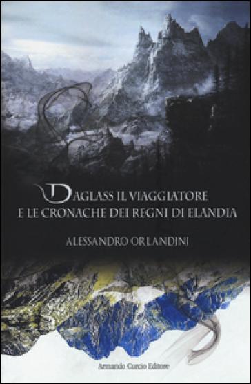 Daglass il viaggiatore e le cronache dei regni di Elandia - Alessandro Orlandini |