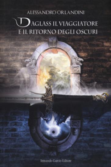 Daglass il viaggiatore e il ritorno degli oscuri - Alessandro Orlandini |