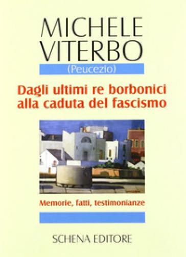 Dagli ultimi re borbonici alla caduta del fascismo. Memorie, fatti, testimonianze - Michele Viterbo |