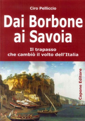 Dai Borbone ai Savoia. Il trapasso che cambiò il volto dell'Italia - Ciro Pelliccio |