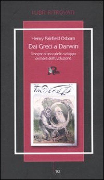 Dai Greci a Darwin. Disegno storico dello sviluppo dell'idea dell'evoluzione - Henry F. Osborn |