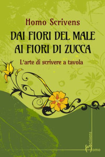 Dai fiori del male ai fiori di zucca. L'arte di scrivere a tavola - Homo Scrivens | Ericsfund.org