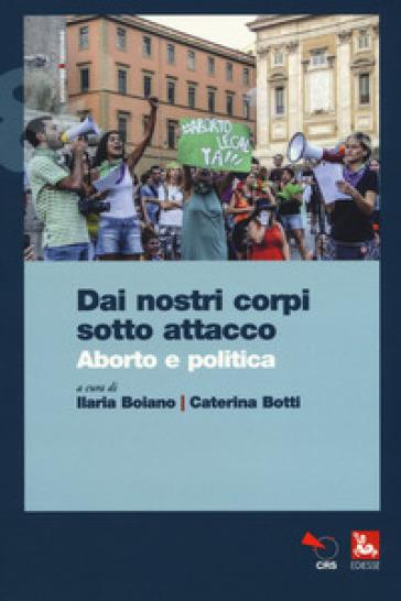 Dai nostri corpi sotto attacco. Aborto e politica - C. Botti |