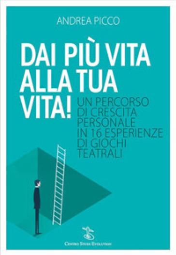 Dai più vita alla tua vita! Un percorso di crescita personale in 16 esperienze di giochi teatrali - Andrea Picco | Jonathanterrington.com