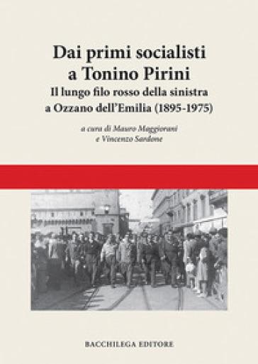 Dai primi socialisti a Tonino Pirini. Il lungo filo rosso della sinistra a Ozzano dell'Emilia (1895-1975) - M. Maggiorani |