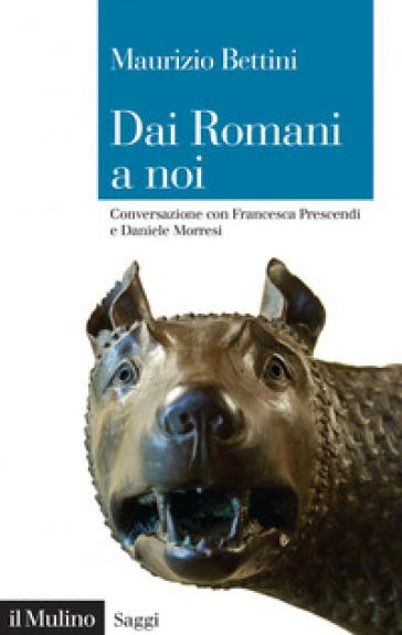 Dai romani a noi. Conversazione con Francesca Prescendi e Daniele Morresi - Maurizio Bettini pdf epub
