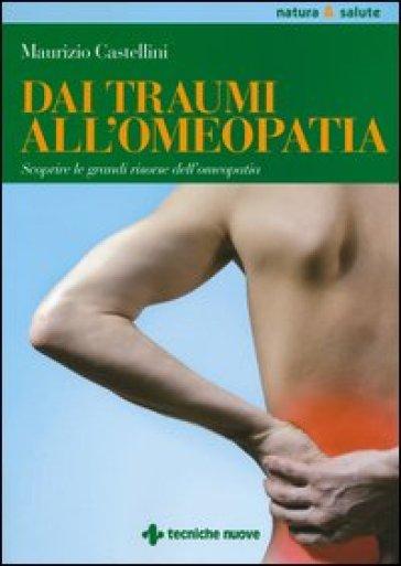 Dai traumi all'omeopatia. Scoprire le grandi risorse dell'omeopatia - Maurizio Castellini  