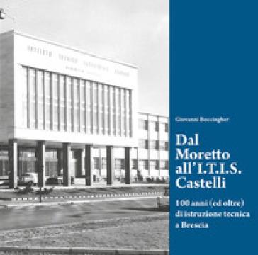 Dal Moretto all'I.T.I.S. Castelli. 100 anni (ed oltre) di istruzione tecnica a Brescia - Giovanni Boccingher  
