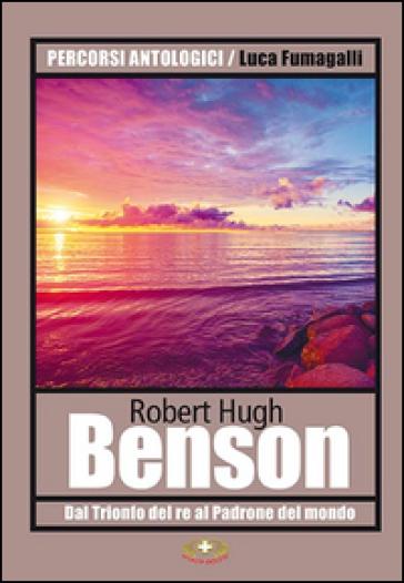 Dal «Trionfo del re» al «Padrone del mondo» - Robert Hugh Benson  